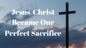 Jesus Christ Became our perfect sacrife