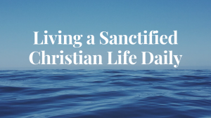 living-a-sanctified-christian-life-daily